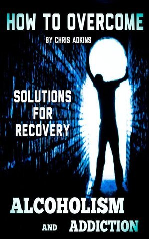 Alcohol Addiction Recovery Guide: How To Overcome Alcohol Addiction And Live A Sober Life For Good  by  Chris Adkins