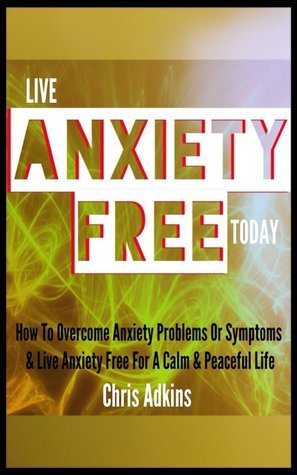 Anxiety Free: How To Overcome Anxiety Problems Or Symptoms And Live Anxiety Free For A Calm And Peaceful Life  by  Chris Adkins