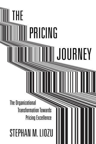 The Pricing Journey: The Organizational Transformation Toward Pricing Excellence Stephan Liozu