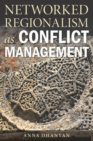 Networked Regionalism as Conflict Management  by  Anna Ohanyan