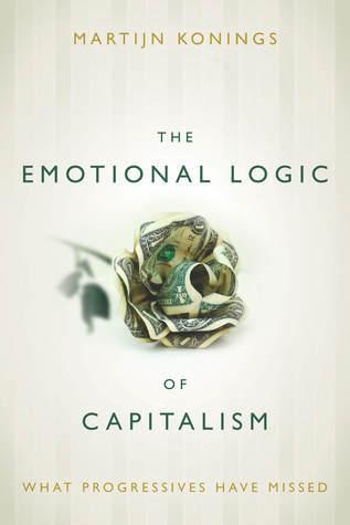 The Emotional Logic of Capitalism: What Progressives Have Missed Martijn Konings