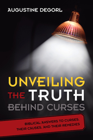 Unveiling the Truth Behind Curses: Biblical Answers to Curses, Their Causes, and Their Remedies Augustine Degorl