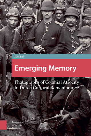 Emerging Memory: Photographs of Colonial Atrocity in Dutch Cultural Remembrance  by  Paul Bijl