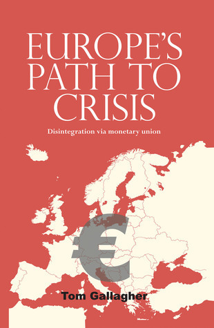 Europes Path to Crisis: Disintegration via Monetary Union Tom Gallagher