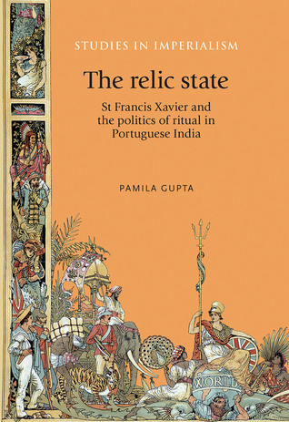 The Relic State: St Francis Xavier and the Politics of Ritual in Portuguese India  by  Pamila Gupta