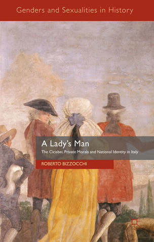 A Ladys Man: The Cicisbei, Private Morals and National Identity in Italy  by  Roberto Bizzocchi
