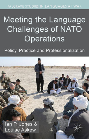 Meeting the Language Challenges of NATO Operations: Policy, Practice and Professionalization  by  Ian W. Jones