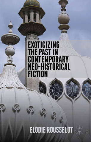 Exoticizing the Past in Contemporary Neo-Historical Fiction  by  Elodie Rousselot