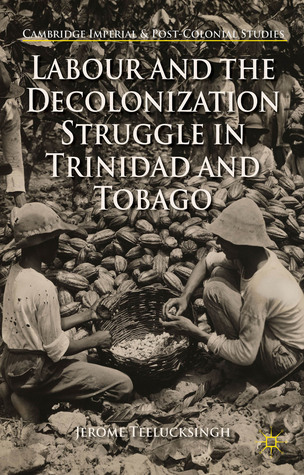 Labour and the Decolonization Struggle in Trinidad and Tobago  by  Jerome Teelucksingh
