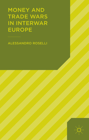 Money and Trade Wars in Interwar Europe  by  Alessandro Roselli