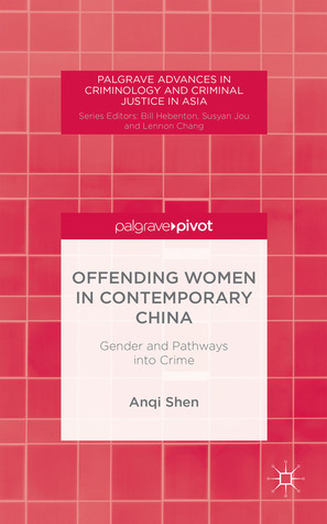 Offending Women in Contemporary China: Gender and Pathways into Crime  by  Anqi Shen