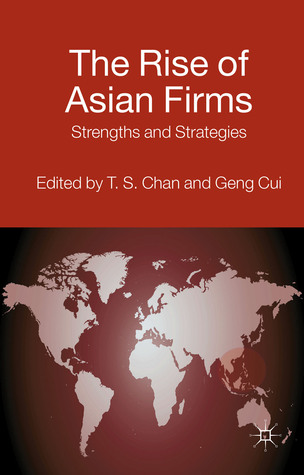 The Rise of Asian Firms: Strengths and Strategies  by  T. S. Chan