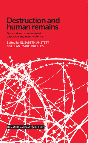 Destruction and Human Remains: Disposal and Concealment in Genocide and Mass Violence Élisabeth Anstett