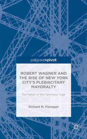 Robert Wagner and the Rise of New York Citys Plebiscitary Mayoralty: The Tamer of the Tammany Tiger Richard M. Flanagan
