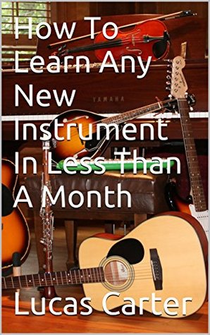 How To Learn Any New Instrument In Less Than A Month Lucas Carter