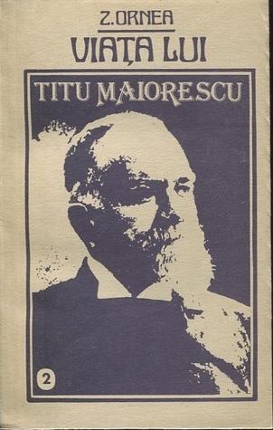 Viaţa lui Titu Maiorescu: vol. 2 Z. Ornea