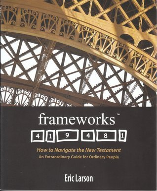 Frameworks: How to Navigate the New Testament, An Extraordinary Guide for Ordinary People Eric  Larson