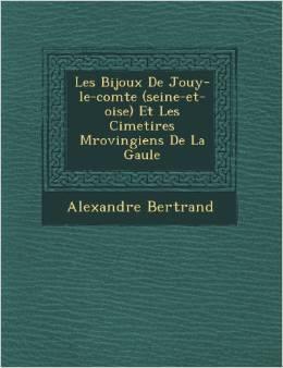 Les Bijoux de Jouy-Le-Comte (Seine-Et-Oise) et les cimetières Mérovingiens de La Gaule Alexandre Bertrand