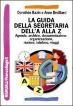La guida della segretaria dalla A alla Z: Agenda, archivio, documentazione, informatica, organizzazione, riunioni, telefono, viaggi Dorothée Bazin