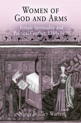 Women of God and Arms: Female Spirituality and Political Conflict, 1380-1600  by  Nancy Bradley Warren