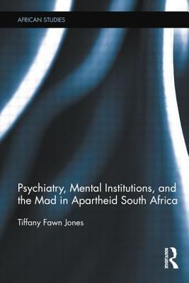 Psychiatry, Mental Institutions, and the Mad in Apartheid South Africa  by  Tiffany Fawn Jones