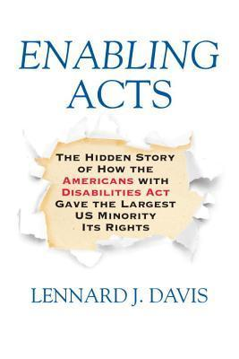 Enabling Acts: The Hidden Story of How the Americans with Disabilities Act Gave the Largest US Minority Its Rights  by  Lennard Davis