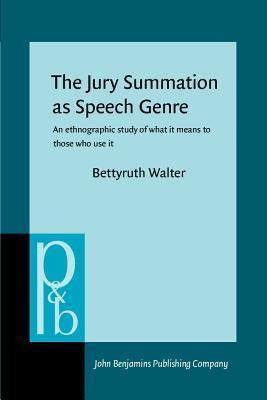 The Jury Summation as Speech Genre: An Ethnographic Study of What It Means to Thoes Who Use It Bettyruth Walter