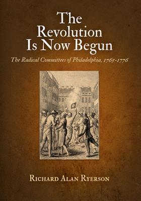 The Revolution Is Now Begun: The Radical Committees of Philadelphia, 1765-1776  by  Richard Alan Ryerson