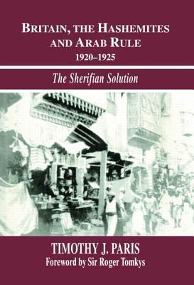 Britain, the Hashemites and Arab Rule: The Sherifian Solution Timothy J. Paris