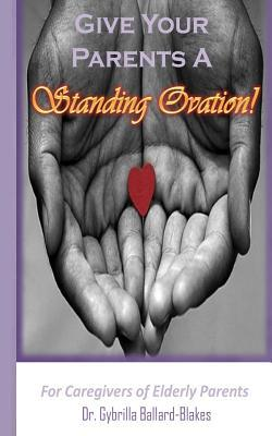 Give Your Parents a Standing Ovation!: For Caregivers of Elderly Parents  by  Dr Gybrilla Ballard-Blakes