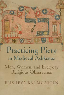 Practicing Piety in Medieval Ashkenaz: Men, Women, and Everyday Religious Observance  by  Elisheva Baumgarten