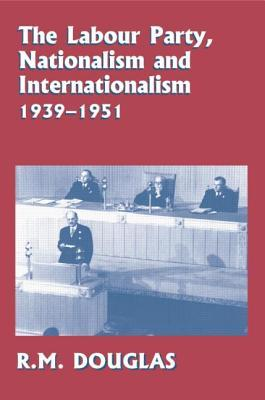 The Labour Party, Nationalism and Internationalism, 1939-1951  by  R.M. Douglas
