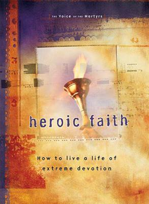 Heroic Faith: How to Live a Life of Extreme Devotion  by  The Voice of the Martyrs