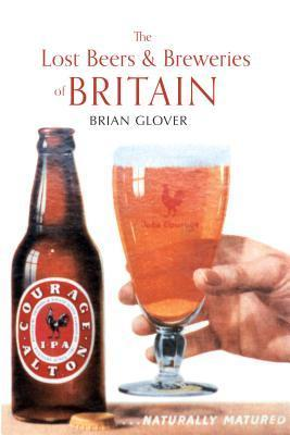 The Lost Beers & Breweries of Britain Brian Glover