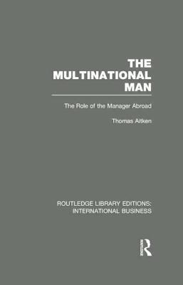 The Multinational Man (Rle International Business): The Role of the Manager Abroad Thomas Aitken