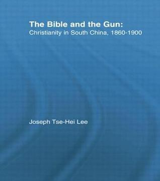 The Bible and the Gun: Christianity in South China, 1860-1900  by  Joseph Tse Lee