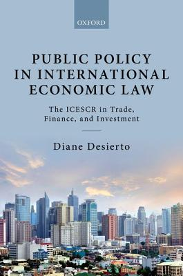 Public Policy in International Economic Law: The Icescr in Trade, Finance, and Investment  by  Diane Desierto