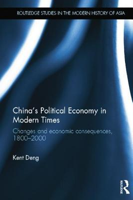 Chinas Political Economy in Modern Times: Changes and Economic Consequences, 1800-2000  by  Kent G. Deng