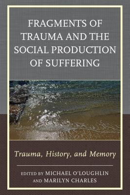 Fragments of Trauma and the Social Production of Suffering: Trauma, History, and Memory  by  Michael OLoughlin