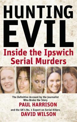 Hunting Evil: Inside the Ipswich Serial Murders  by  Paul Harrison