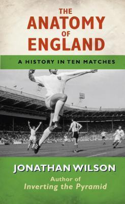 The Anatomy Of England: A History In Ten Matches  by  Jonathan  Wilson