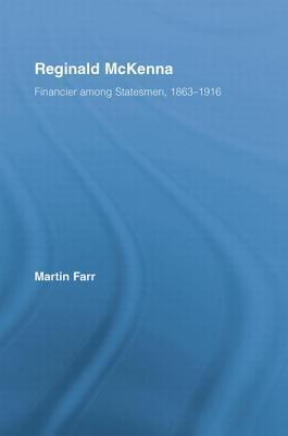 Reginald McKenna: Financier Among Statesmen, 1863 1916 Martin Farr