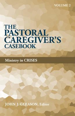 The Pastoral Caregivers Casebook, Volume 2: Ministry in Crises John J. Gleason