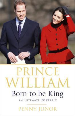 Prince William: Born to Be King: The Peoples Prince  by  Penny Junor