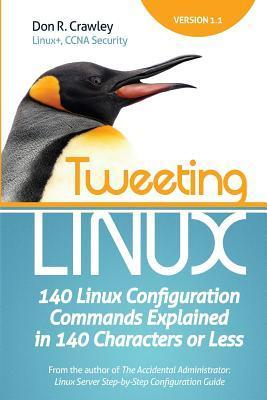 Tweeting Linux: 140 Linux Configuration Commands Explained in 140 Characters or Less Don R. Crawley