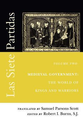 Las Siete Partidas, Volume 2: Medieval Government: The World of Kings and Warriors (Partida II) Robert I. Burns