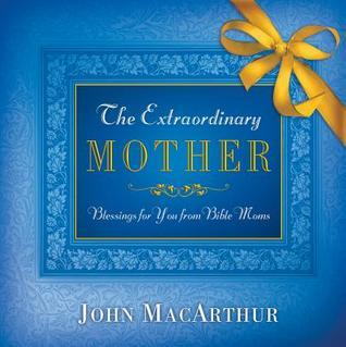 The Extraordinary Mother: Blessings for You from Bible Moms  by  John F. MacArthur Jr.