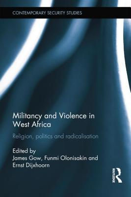 Militancy and Violence in West Africa: Religion, Politics and Radicalisation  by  James Gow