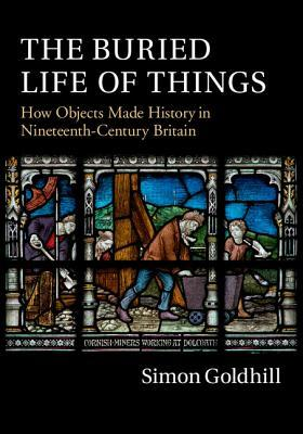 The Buried Life of Things: How Objects Made History in Nineteenth-Century Britain Simon Goldhill