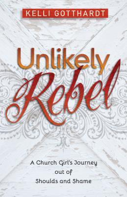 Unlikely Rebel: A Church Girls Journey Out of Shoulds and Shame Kelli Gotthardt